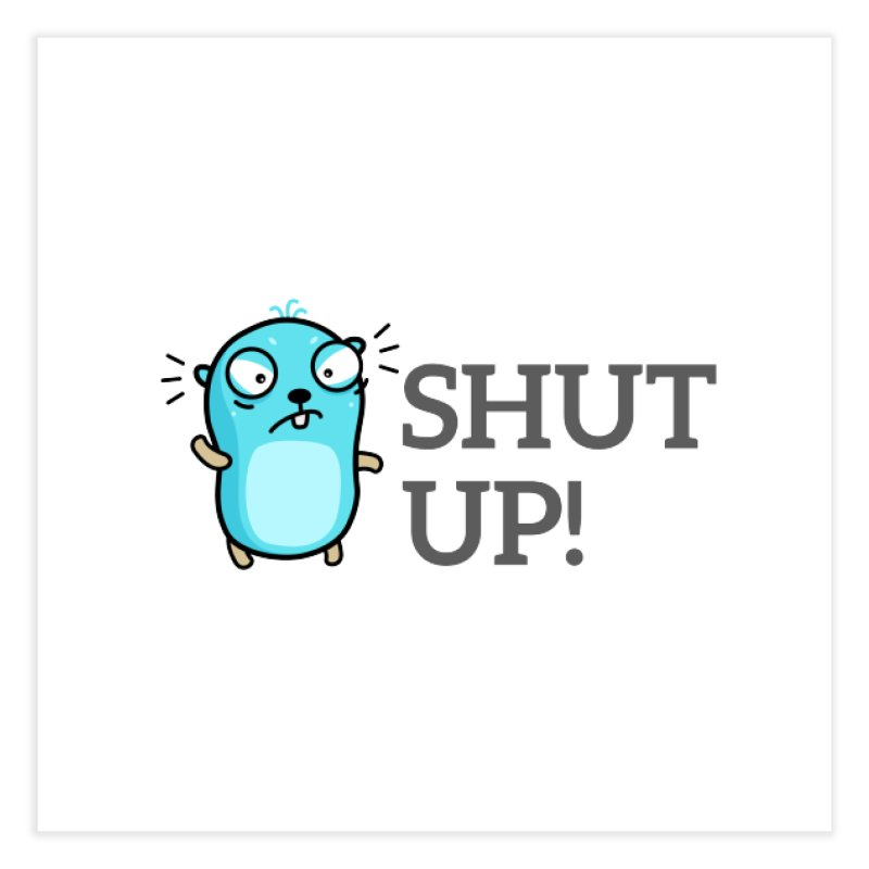 Shut up! Home Fine Art Print by Be like a Gopher