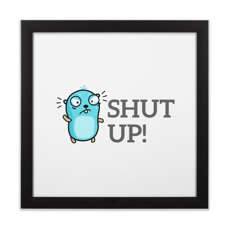 Shut up! Home Framed Fine Art Print by Be like a Gopher