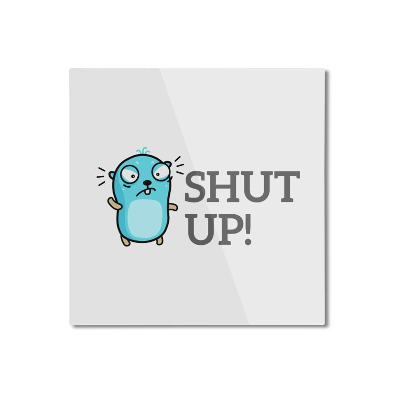 Shut up! Home Mounted Aluminum Print by Be like a Gopher