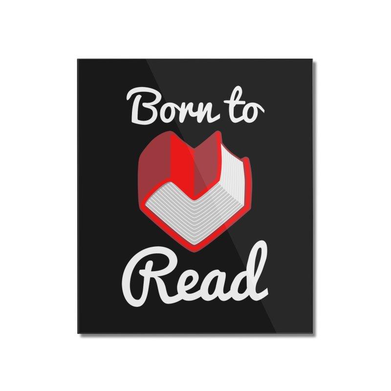Born to Read Home Mounted Acrylic Print by Grandio Design Artist Shop