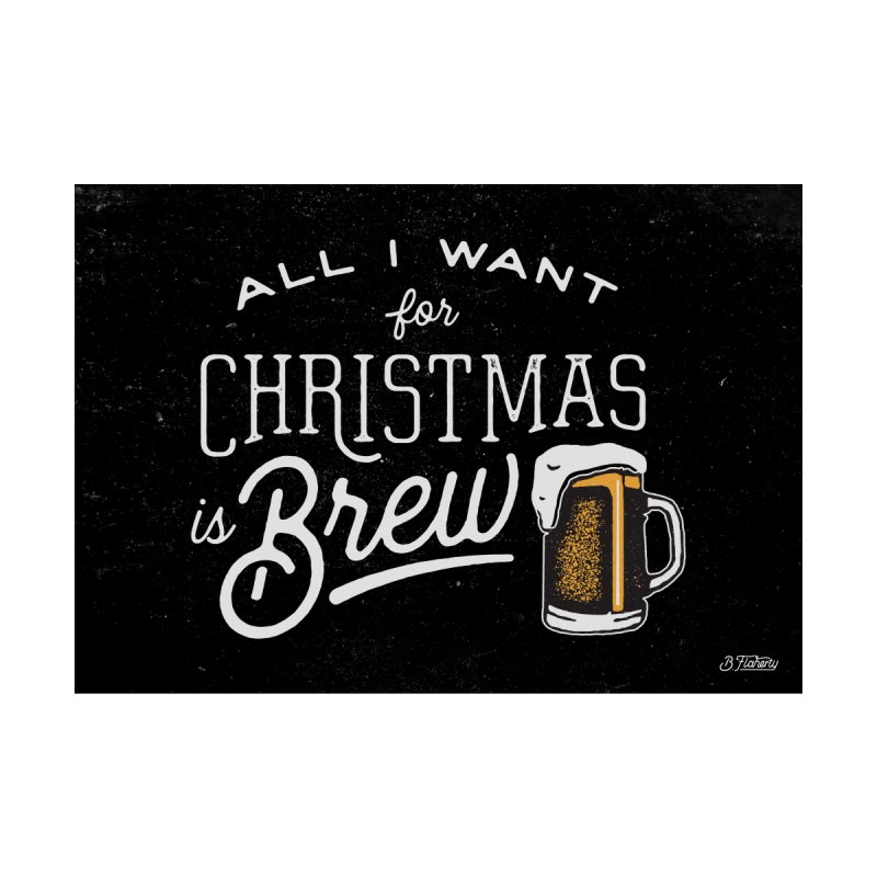 All I Want for Christmas is Brew by The Artist Shop of graphicdesign79