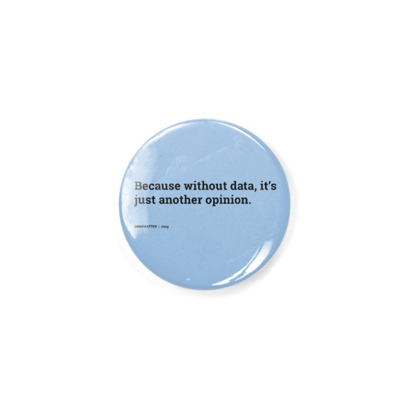 Because without data, it's just another opinion Accessories Button by graymattermerch's Artist Shop