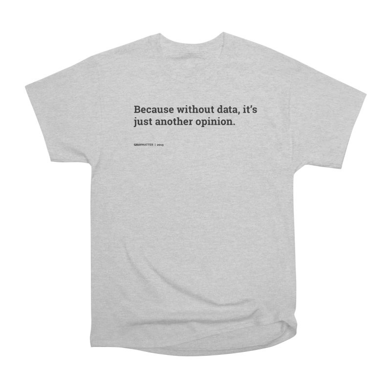 Because without data, it's just another opinion Men's T-Shirt by graymattermerch's Artist Shop