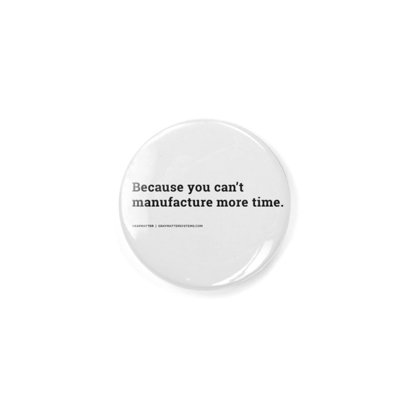 Because You Can't Manufacture More Time Accessories Button by graymattermerch's Artist Shop