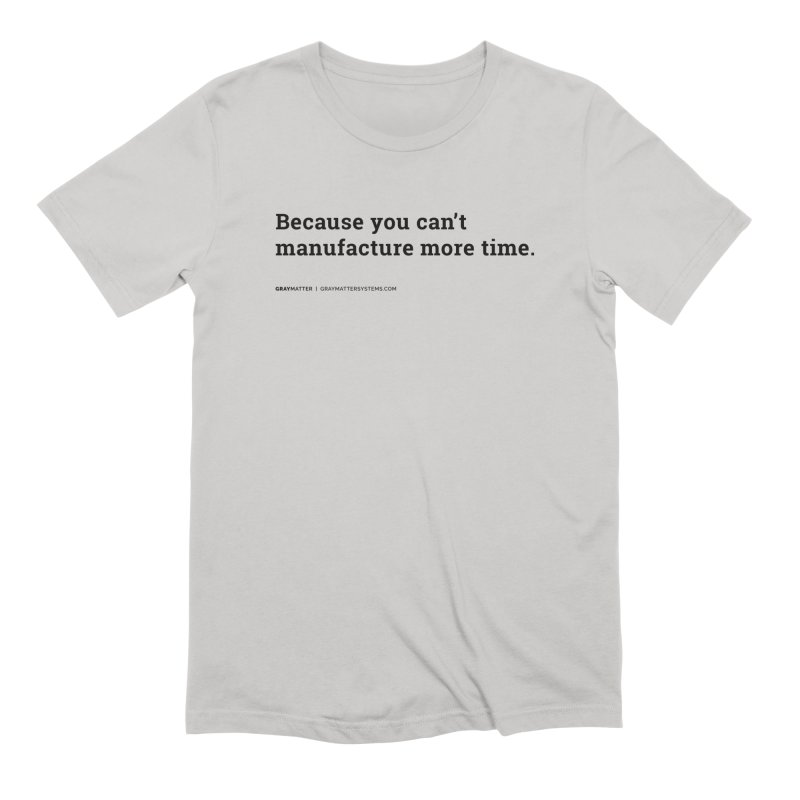 Because You Can't Manufacture More Time Men's T-Shirt by graymattermerch's Artist Shop