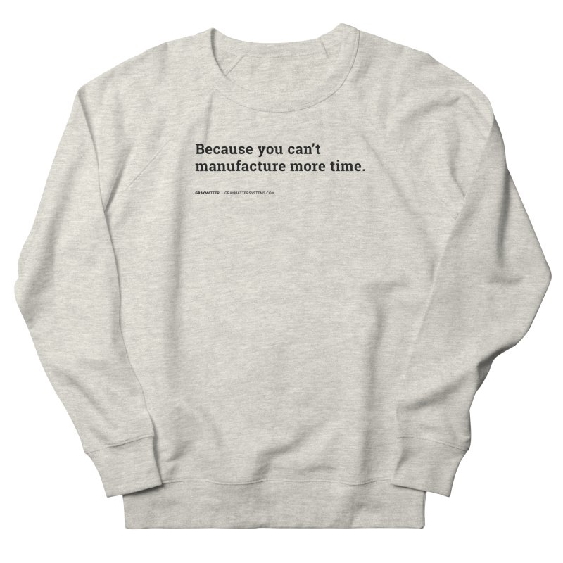 Because You Can't Manufacture More Time Women's Sweatshirt by graymattermerch's Artist Shop