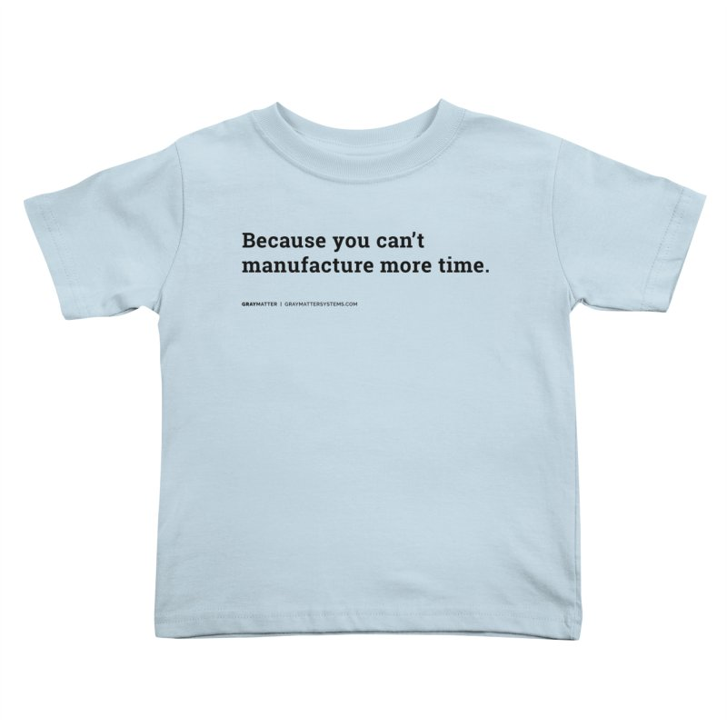 Because You Can't Manufacture More Time Kids Toddler T-Shirt by graymattermerch's Artist Shop
