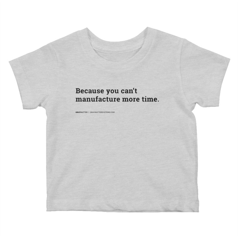 Because You Can't Manufacture More Time Kids Baby T-Shirt by graymattermerch's Artist Shop