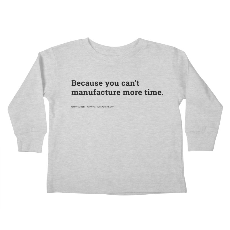 Because You Can't Manufacture More Time Kids Toddler Longsleeve T-Shirt by graymattermerch's Artist Shop
