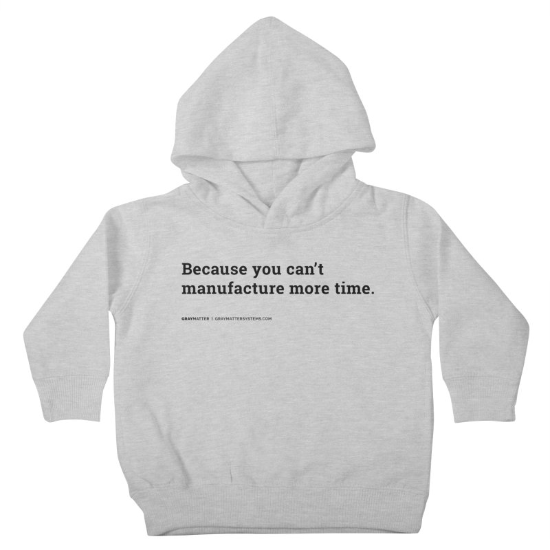 Because You Can't Manufacture More Time Kids Toddler Pullover Hoody by graymattermerch's Artist Shop
