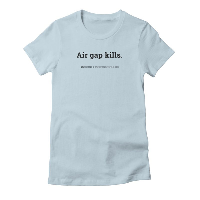 Air gap kills. Women's T-Shirt by graymattermerch's Artist Shop