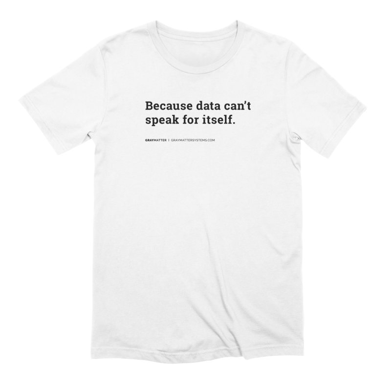 Because Data Can't Speak For Itself in Men's Extra Soft T-Shirt White by graymattermerch's Artist Shop