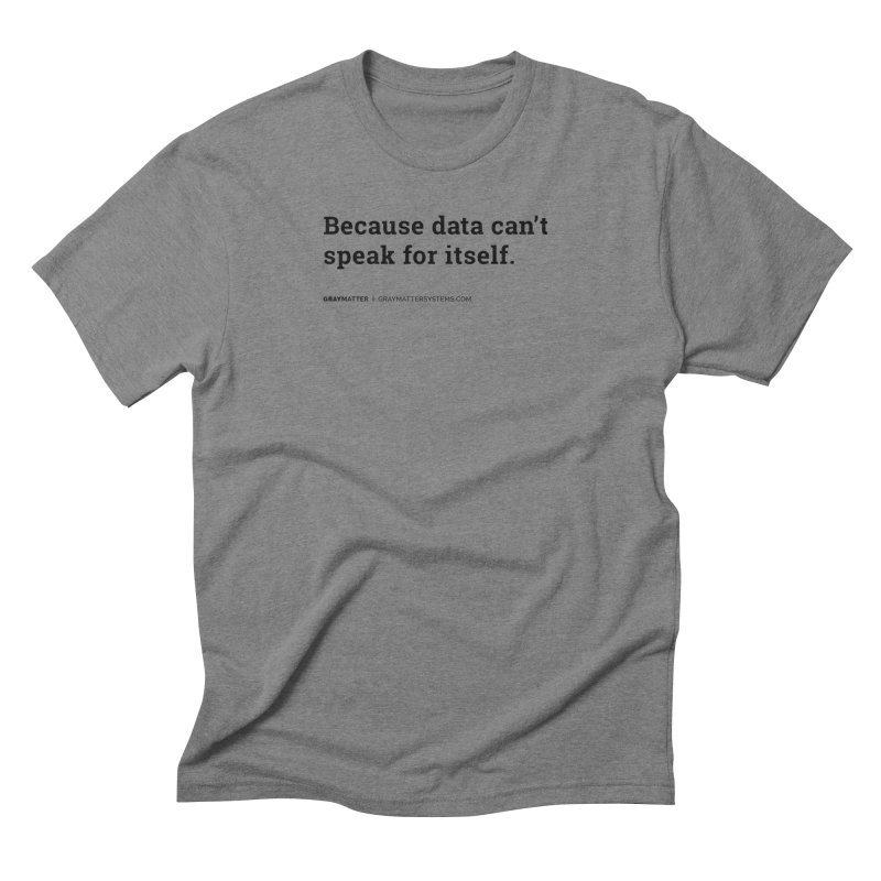 Because Data Can't Speak For Itself Men's T-Shirt by graymattermerch's Artist Shop