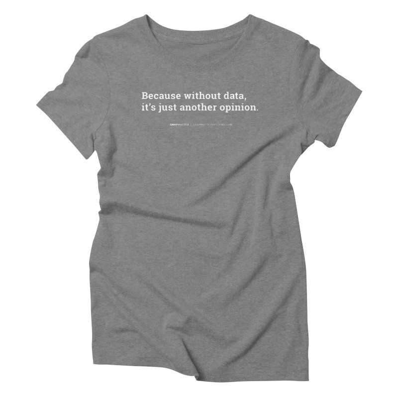 Because Without data, it's Just Another Opinion Women's T-Shirt by graymattermerch's Artist Shop