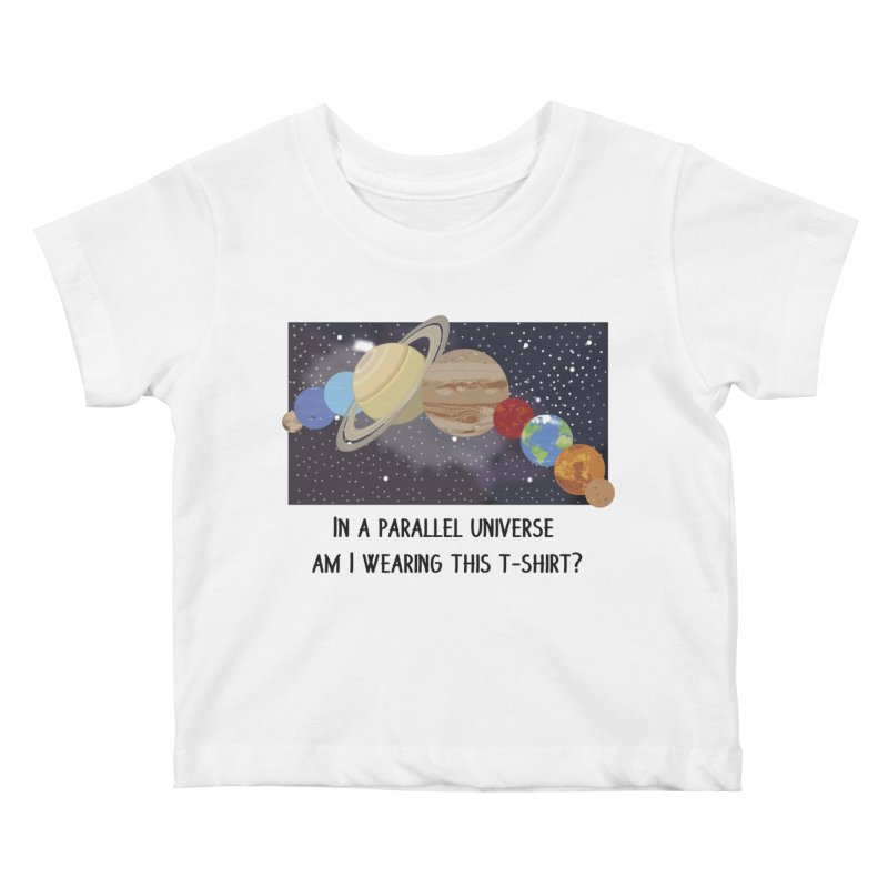 In A Parallel Universe! 1 Kids Baby T-Shirt by grumpyteds's Artist Shop
