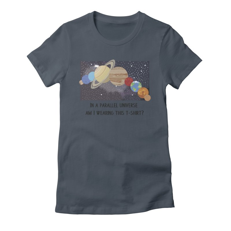 In A Parallel Universe! 1 Women's T-Shirt by grumpyteds's Artist Shop