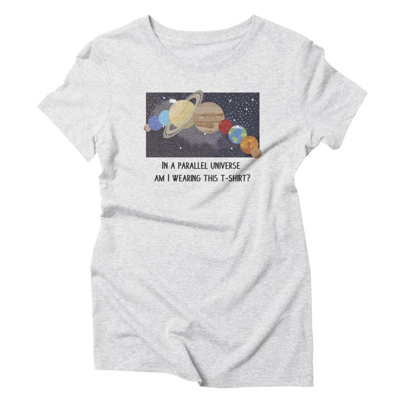 In A Parallel Universe! 1 Women's T-Shirt by grumpyteds's Artist Shop