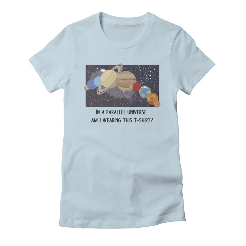 In A Parallel Universe! 1 Women's Fitted T-Shirt by grumpyteds's Artist Shop