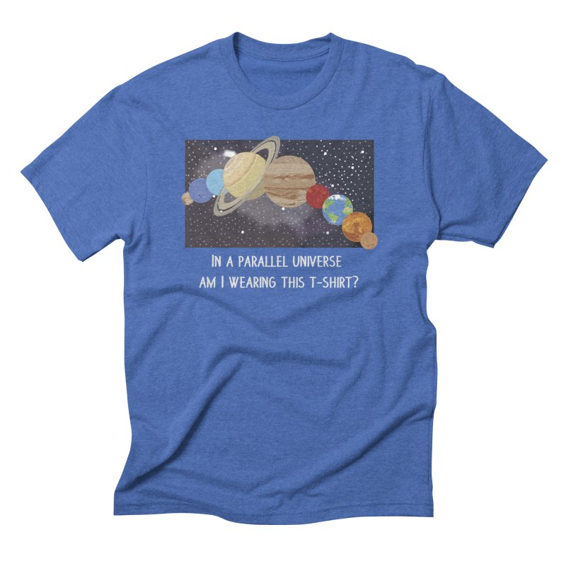 In A Parallel Universe! 2 Men's Triblend T-Shirt by grumpyteds's Artist Shop