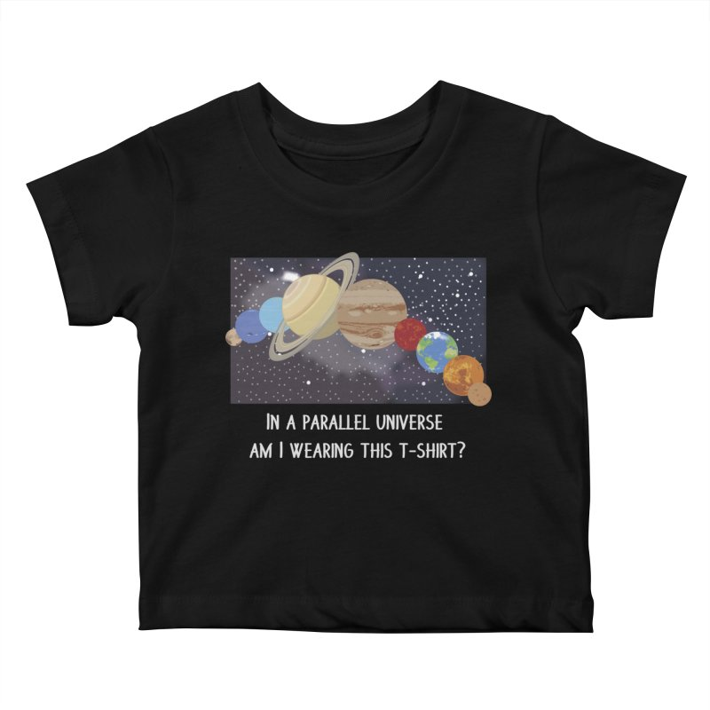 In A Parallel Universe! 2 Kids Baby T-Shirt by grumpyteds's Artist Shop