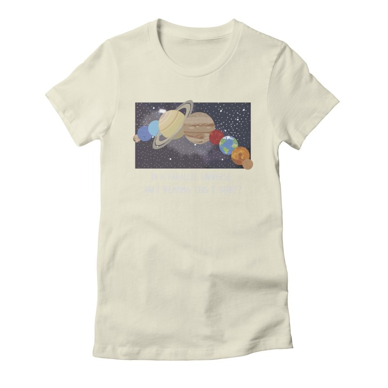 In A Parallel Universe! 2 Women's Fitted T-Shirt by grumpyteds's Artist Shop