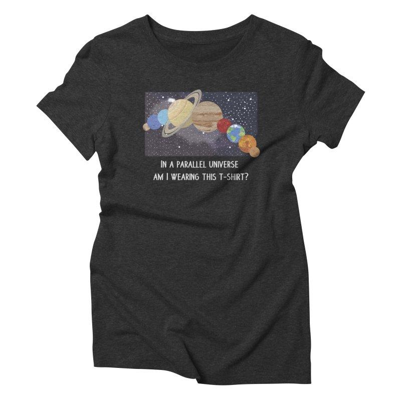 In A Parallel Universe! 2 Women's Triblend T-Shirt by grumpyteds's Artist Shop