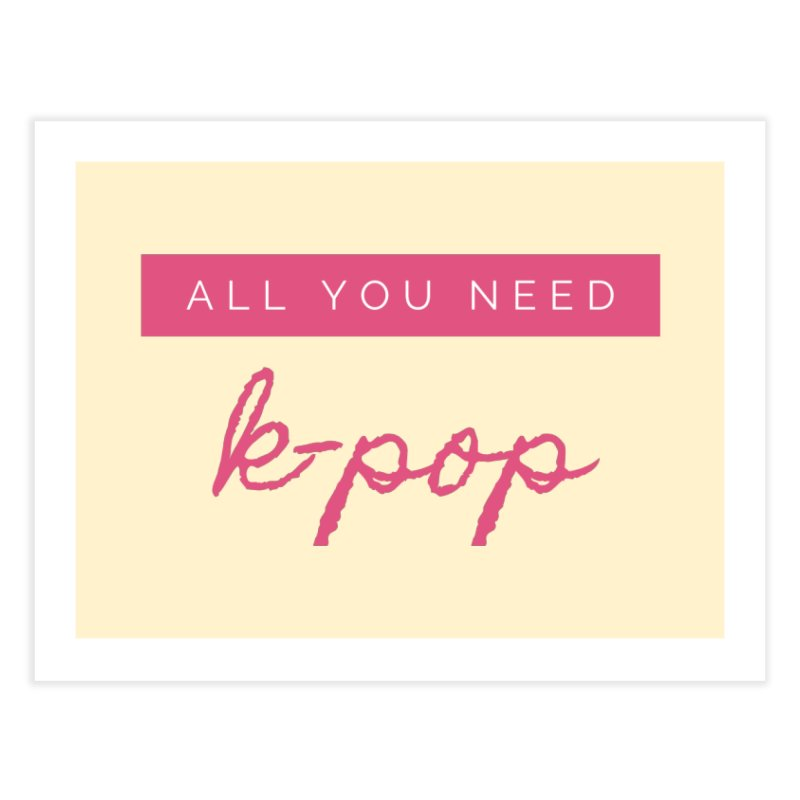 all you need is k-pop Home Fine Art Print by gulayfather's Artist Shop