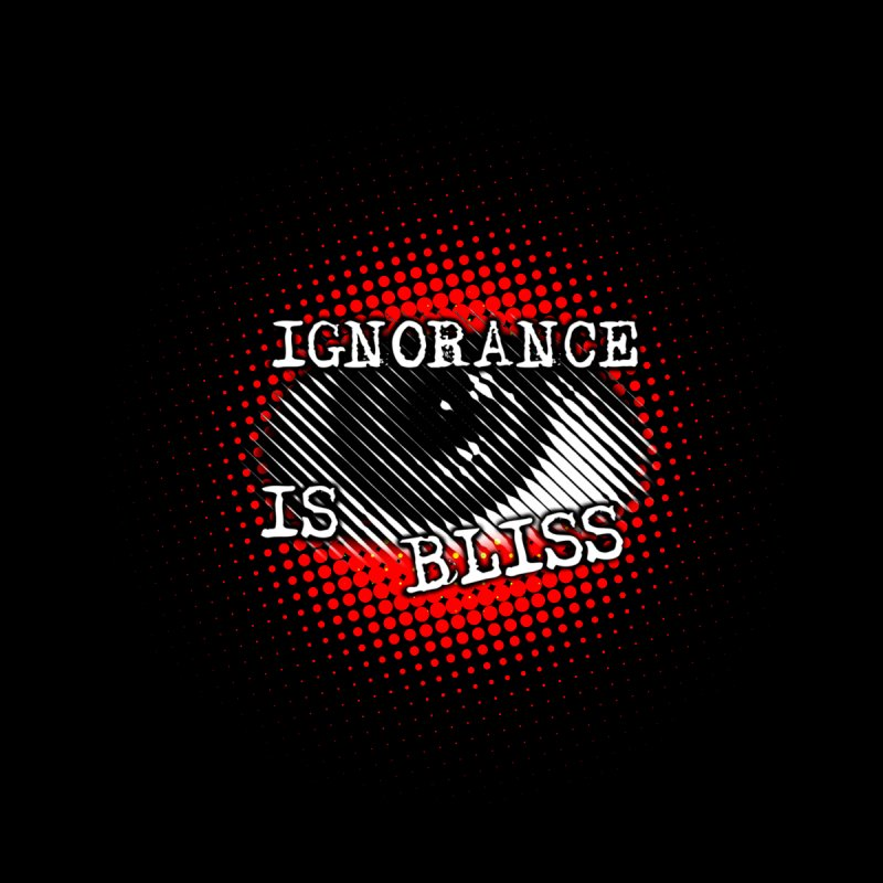 ignorance is bliss Men's T-Shirt by gulayfather's Artist Shop