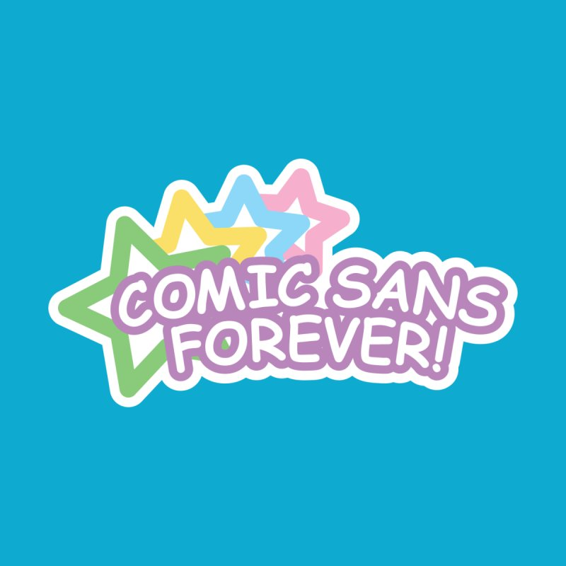 Comic Sans Forever! by The Haus of Gunnarolla
