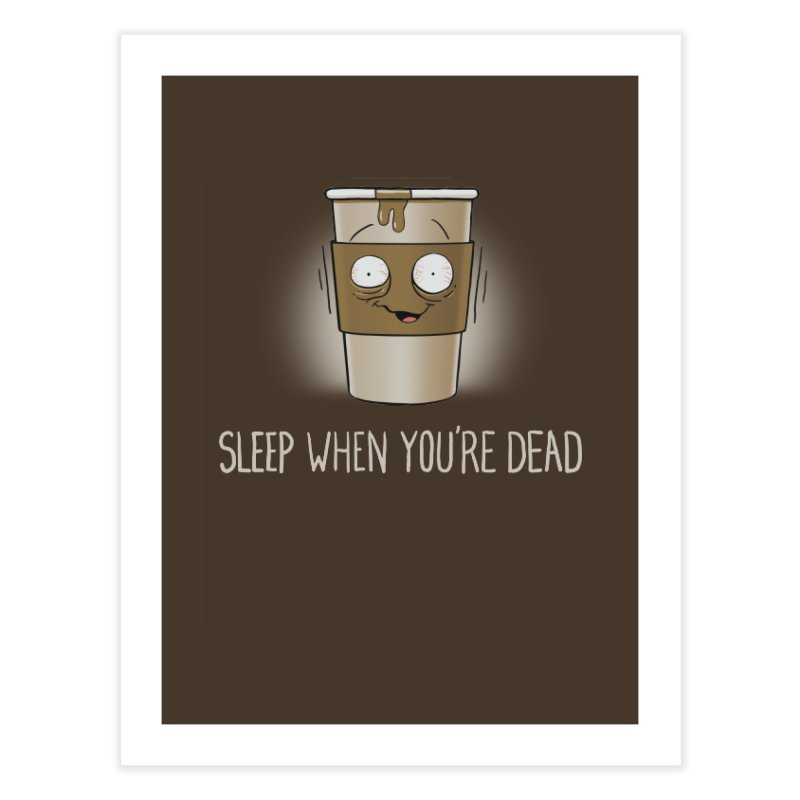 Sleep When You're Dead Home Fine Art Print by Gyledesigns' Artist Shop