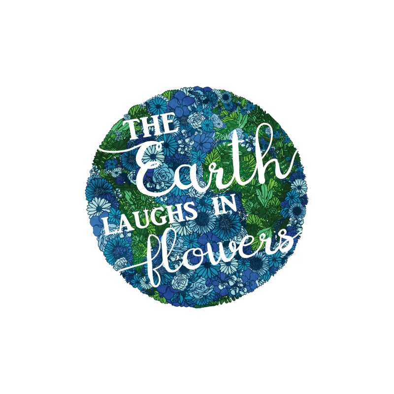 The Earth Laughs in Flowers by Haciendo Designs's Artist Shop