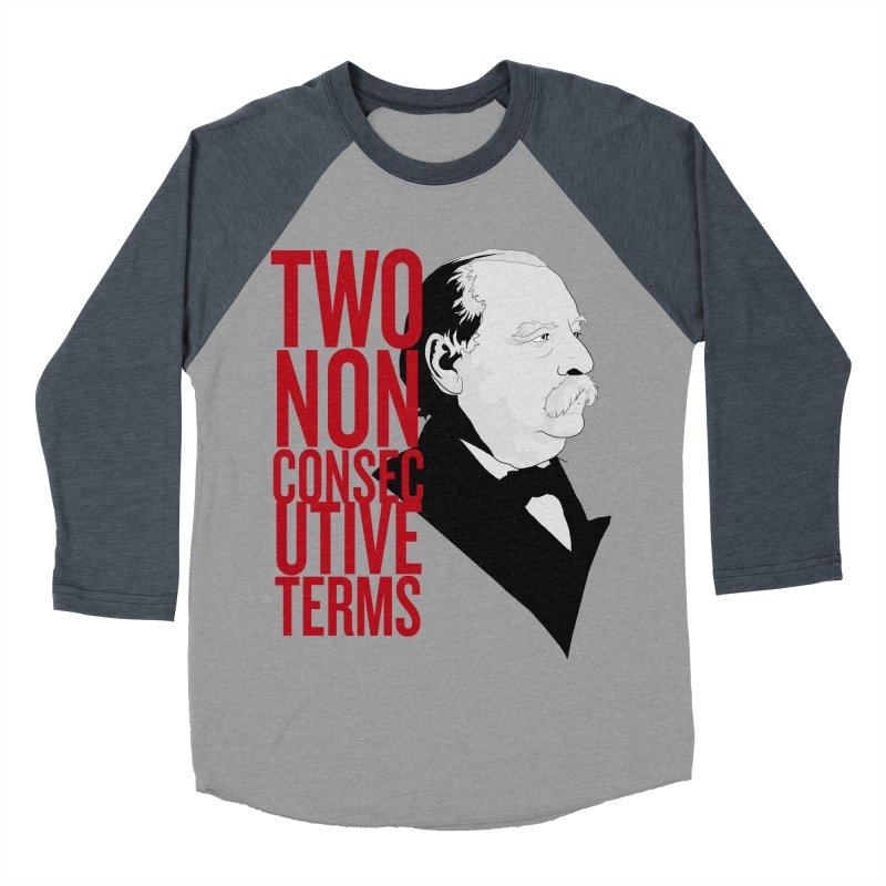 "Grover Cleveland - ""Two Non-Consecutive Terms"" Women's Baseball Triblend T-Shirt by Hail to the Tees"