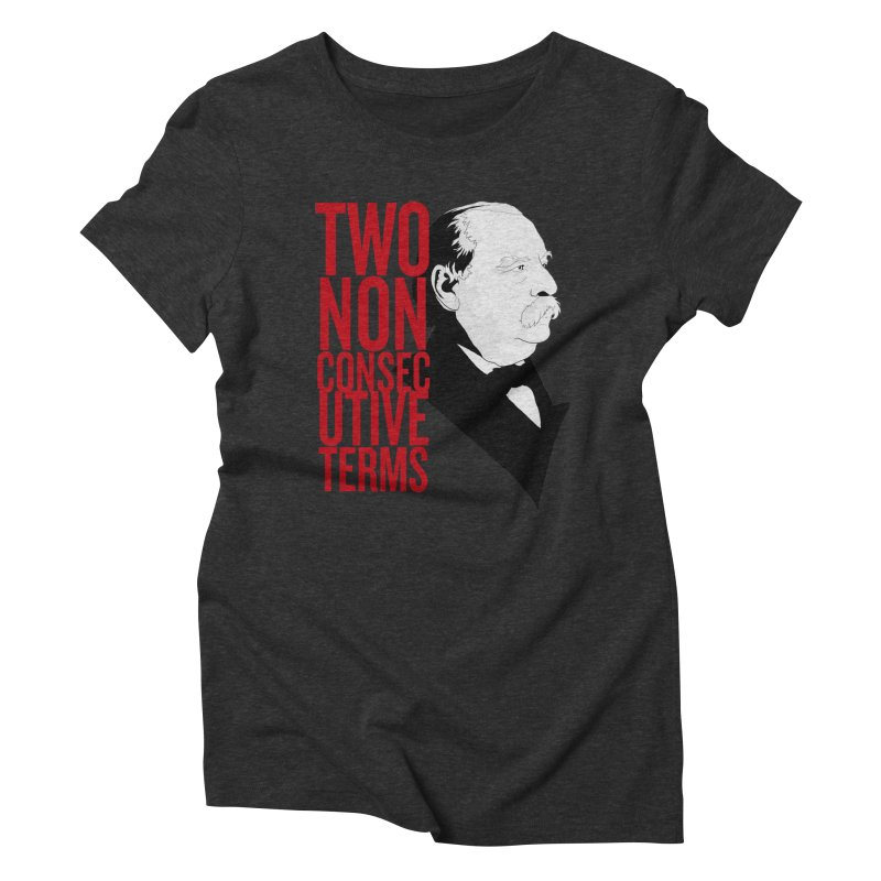 "Grover Cleveland - ""Two Non-Consecutive Terms"" Women's Triblend T-Shirt by Hail to the Tees"