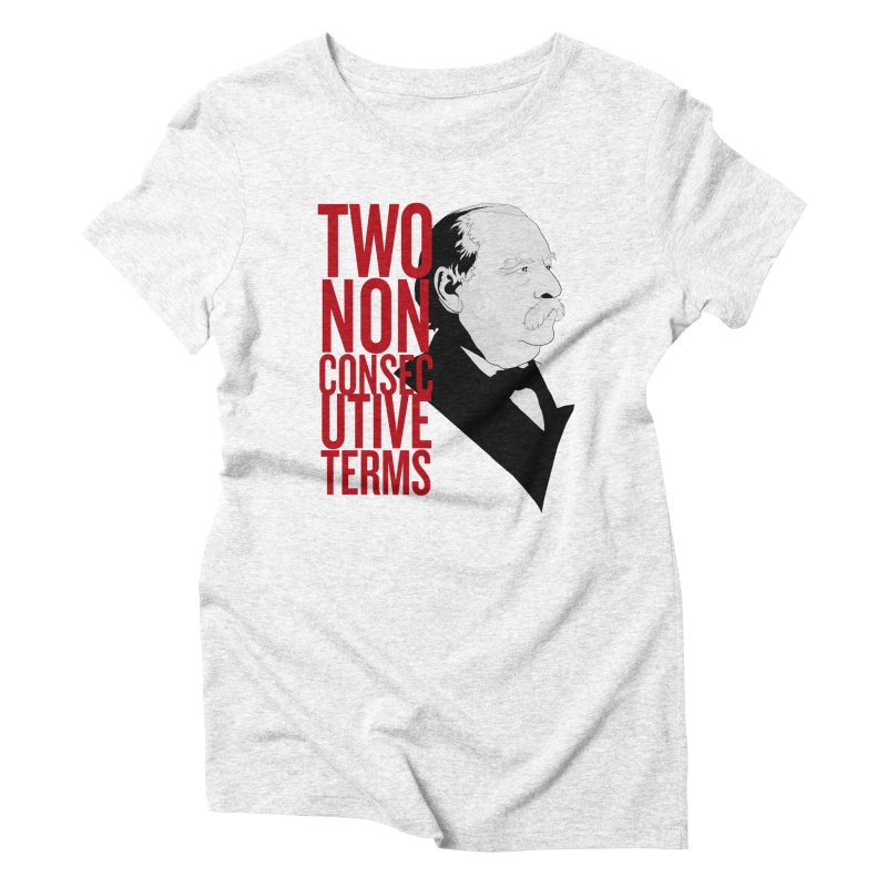 """Grover Cleveland - """"Two Non-Consecutive Terms"""" Women's Triblend T-shirt by Hail to the Tees"""