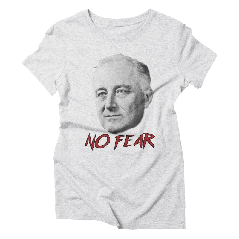 """Franklin Roosevelt - """"No Fear"""" Women's Triblend T-Shirt by Hail to the Tees"""