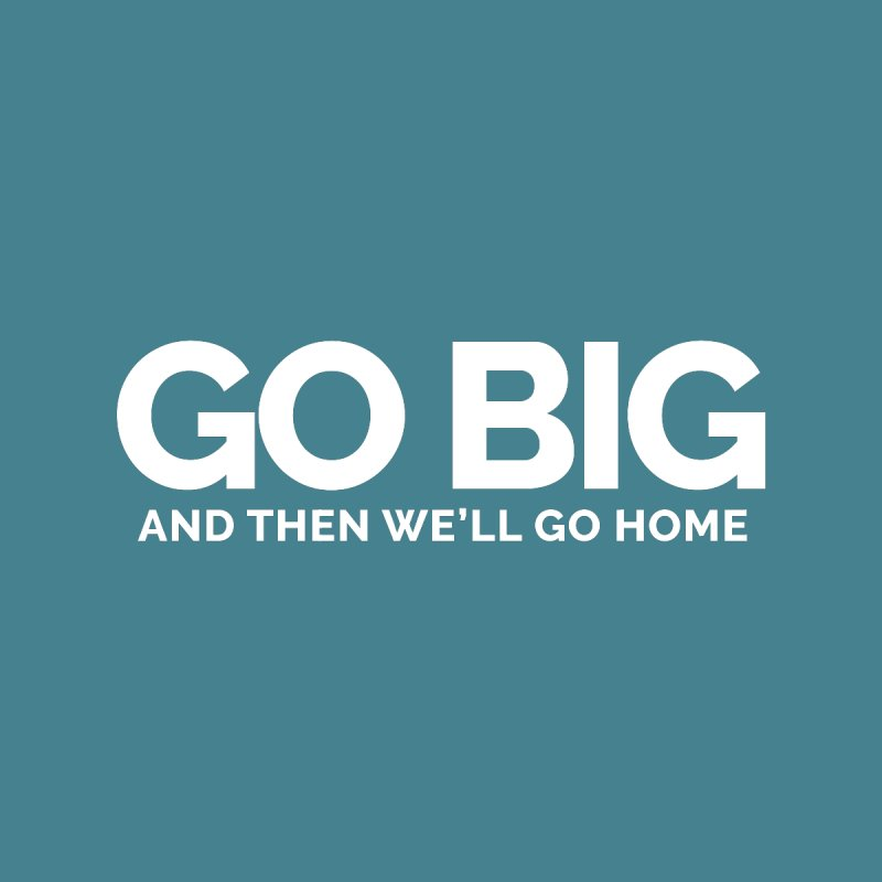 GO BIG and then we will go home by Shirts by Hal Gatewood