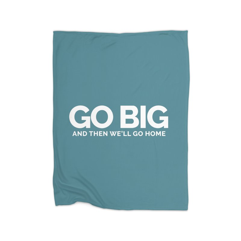 GO BIG and then we will go home Home Fleece Blanket Blanket by Shirts by Hal Gatewood
