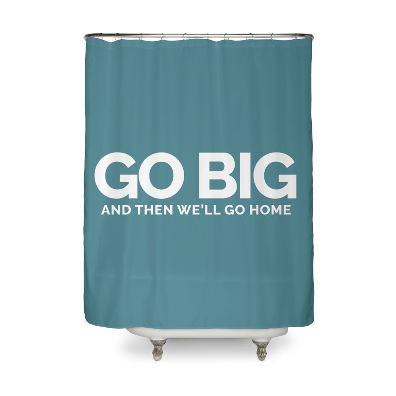 GO BIG and then we will go home Home Shower Curtain by Shirts by Hal Gatewood