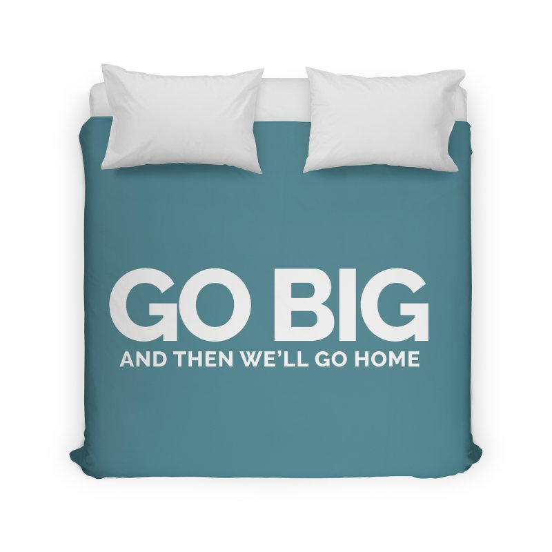 GO BIG and then we will go home Home Duvet by Shirts by Hal Gatewood