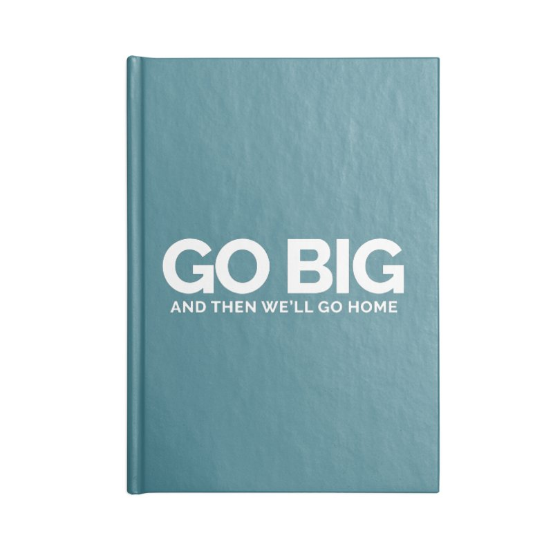 GO BIG and then we will go home Accessories Lined Journal Notebook by Shirts by Hal Gatewood