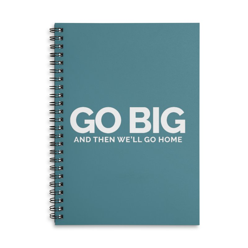 GO BIG and then we will go home Accessories Lined Spiral Notebook by Shirts by Hal Gatewood