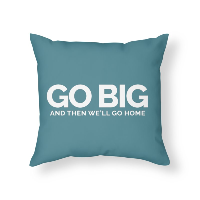 GO BIG and then we will go home Home Throw Pillow by Shirts by Hal Gatewood