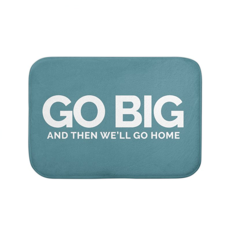 GO BIG and then we will go home Home Bath Mat by Shirts by Hal Gatewood