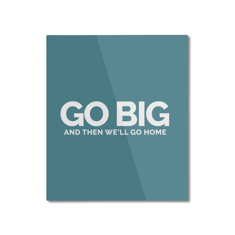 GO BIG and then we will go home Home Mounted Aluminum Print by Shirts by Hal Gatewood