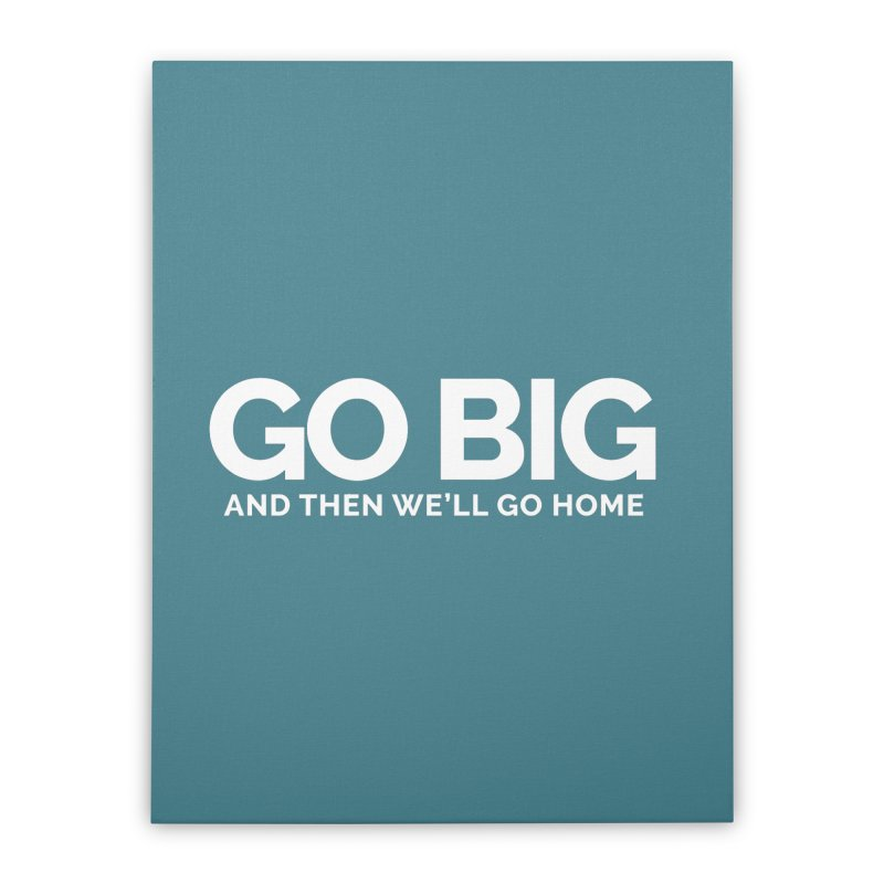 GO BIG and then we will go home Home Stretched Canvas by Shirts by Hal Gatewood