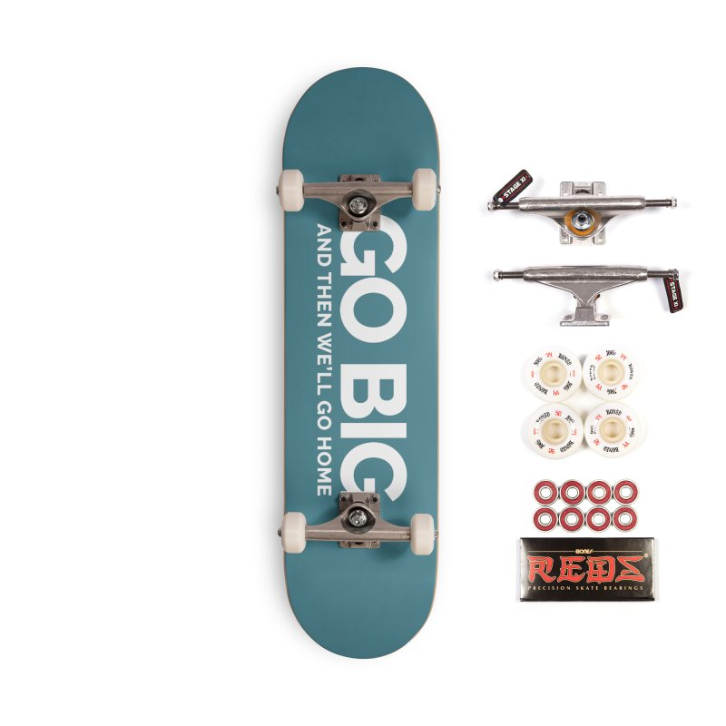 GO BIG and then we will go home Accessories Complete - Pro Skateboard by Shirts by Hal Gatewood