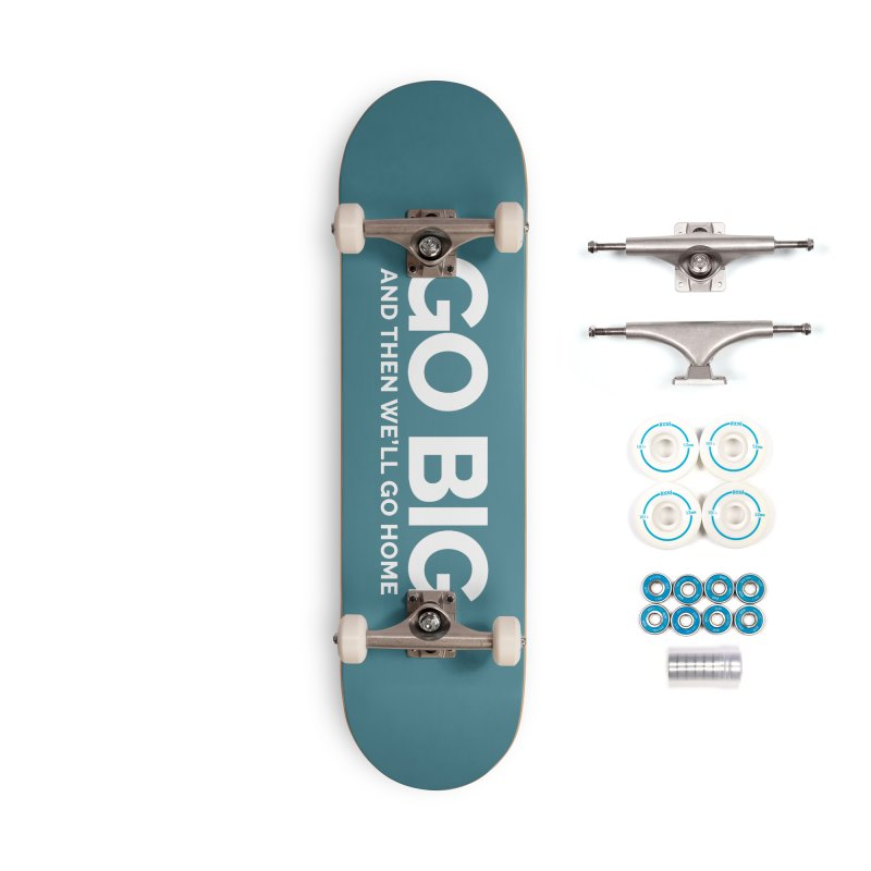 GO BIG and then we will go home Accessories Complete - Basic Skateboard by Shirts by Hal Gatewood