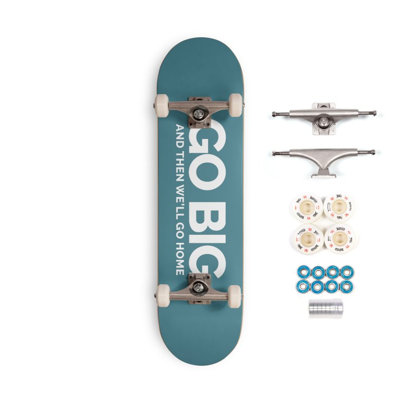 GO BIG and then we will go home Accessories Complete - Premium Skateboard by Shirts by Hal Gatewood
