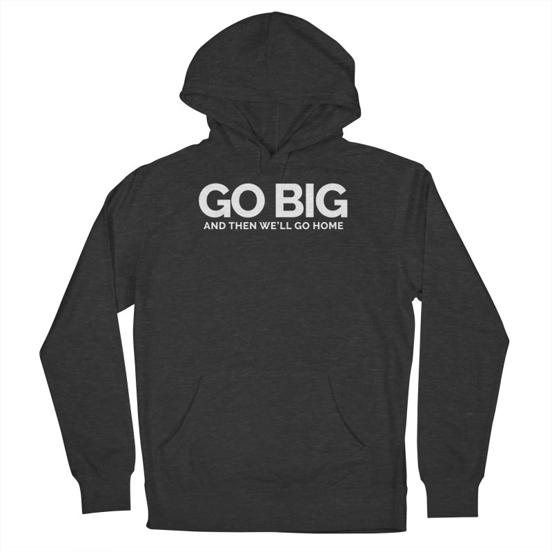 GO BIG and then we will go home Women's French Terry Pullover Hoody by Shirts by Hal Gatewood