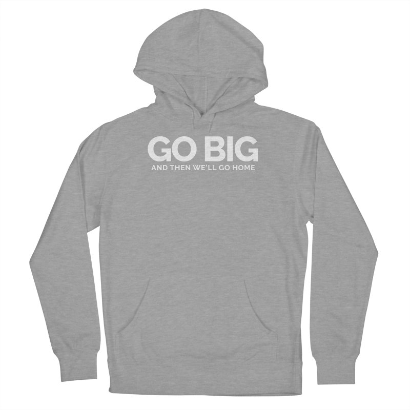 GO BIG and then we will go home Men's French Terry Pullover Hoody by Shirts by Hal Gatewood